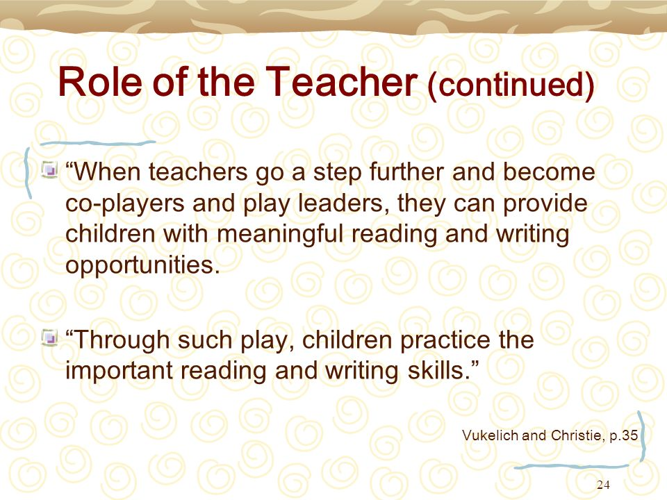 24 Role of the Teacher (continued) When teachers go a step further and become co-players and play leaders, they can provide children with meaningful r