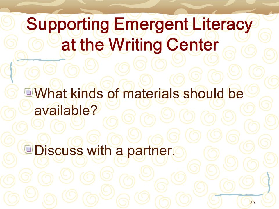 25 Supporting Emergent Literacy at the Writing Center What kinds of materials should be available? Discuss with a partner.