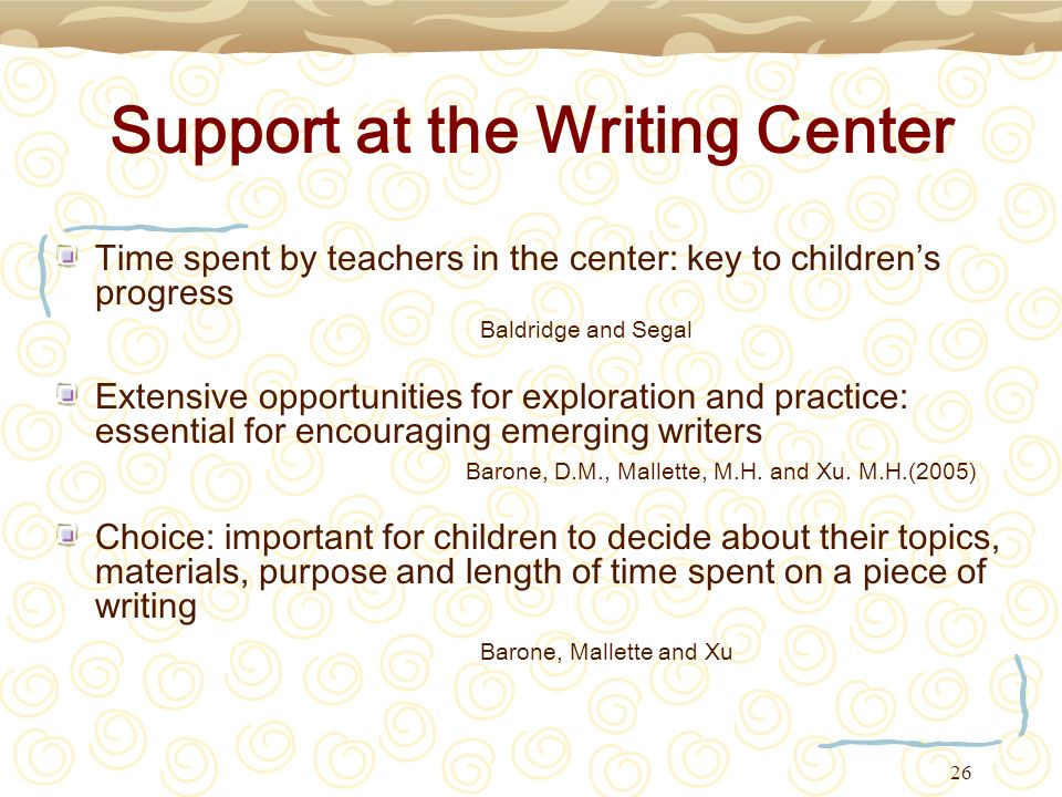 26 Support at the Writing Center Time spent by teachers in the center: key to childrens progress Baldridge and Segal Extensive opportunities for explo