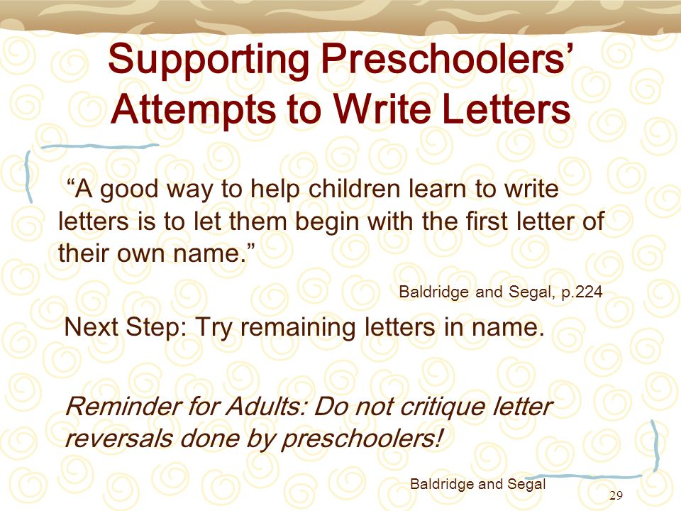 29 Supporting Preschoolers Attempts to Write Letters A good way to help children learn to write letters is to let them begin with the first letter of