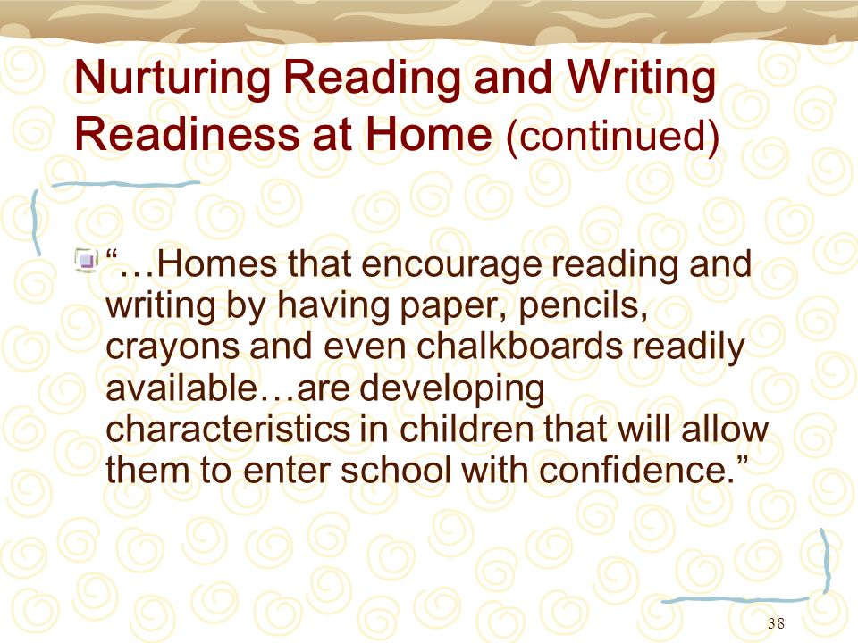 38 Nurturing Reading and Writing Readiness at Home (continued) …Homes that encourage reading and writing by having paper, pencils, crayons and even ch