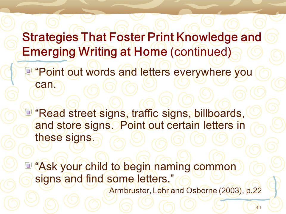 41 Strategies That Foster Print Knowledge and Emerging Writing at Home (continued) Point out words and letters everywhere you can. Read street signs,