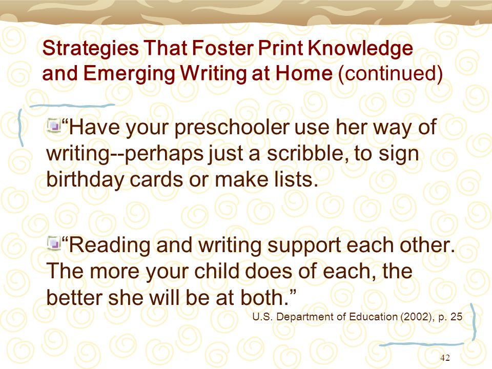 42 Strategies That Foster Print Knowledge and Emerging Writing at Home (continued) Have your preschooler use her way of writing--perhaps just a scribb