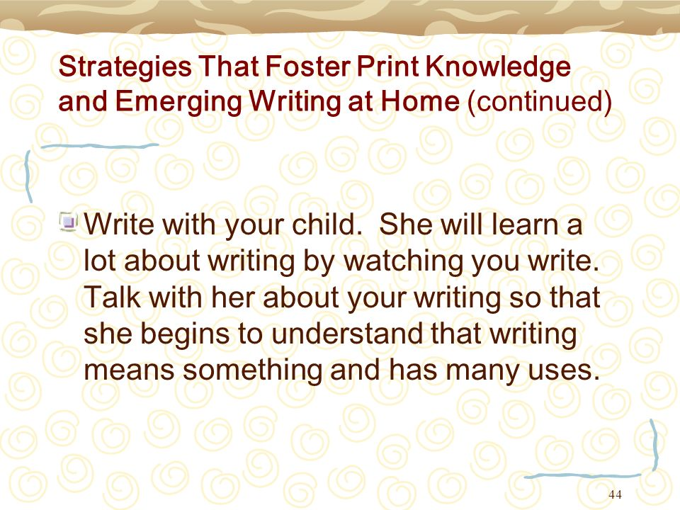 44 Strategies That Foster Print Knowledge and Emerging Writing at Home (continued) Write with your child. She will learn a lot about writing by watchi