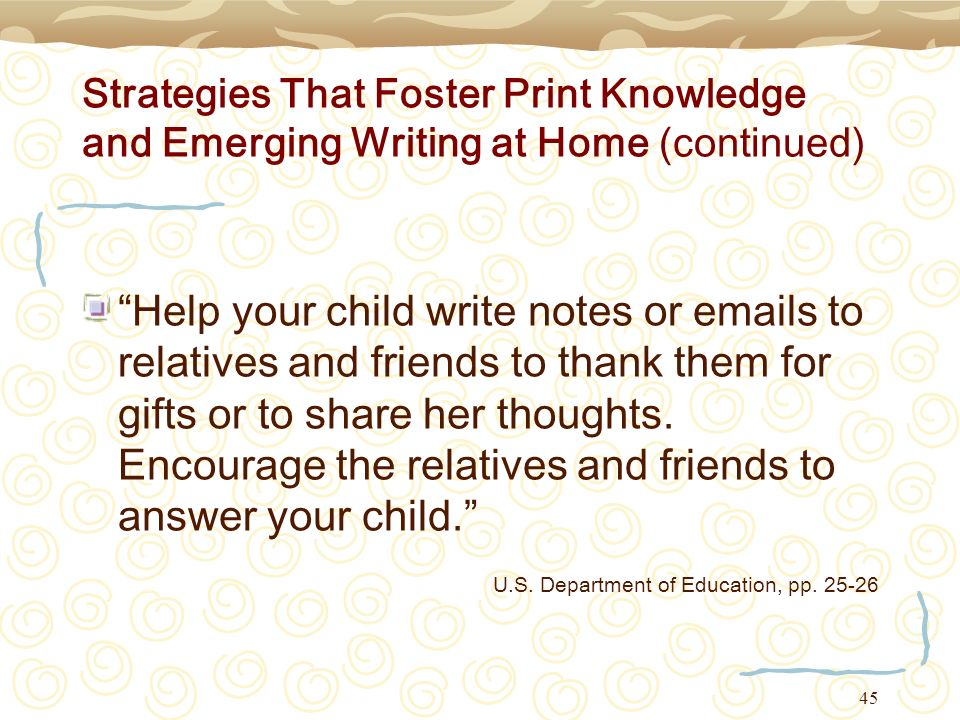 45 Strategies That Foster Print Knowledge and Emerging Writing at Home (continued) Help your child write notes or emails to relatives and friends to t
