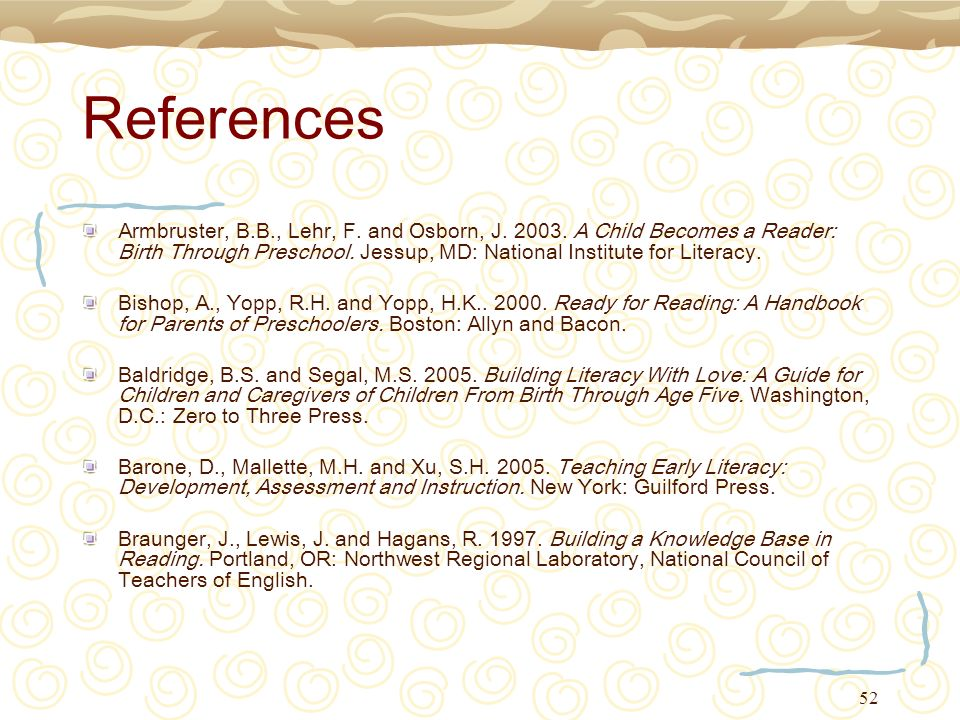 52 References Armbruster, B.B., Lehr, F. and Osborn, J. 2003. A Child Becomes a Reader: Birth Through Preschool. Jessup, MD: National Institute for Li