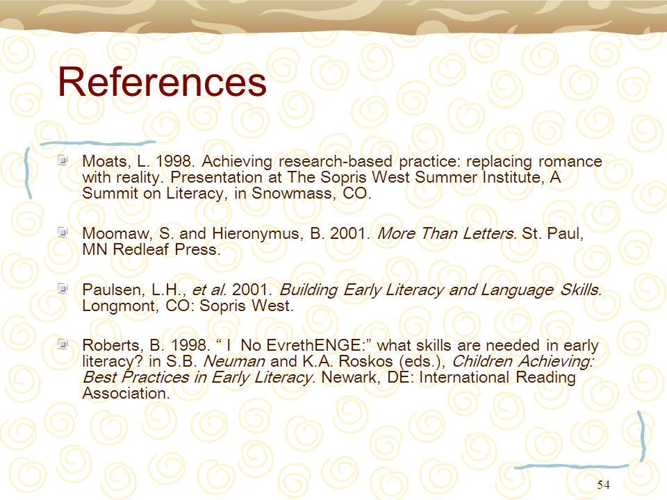 54 References Moats, L. 1998. Achieving research-based practice: replacing romance with reality. Presentation at The Sopris West Summer Institute, A S