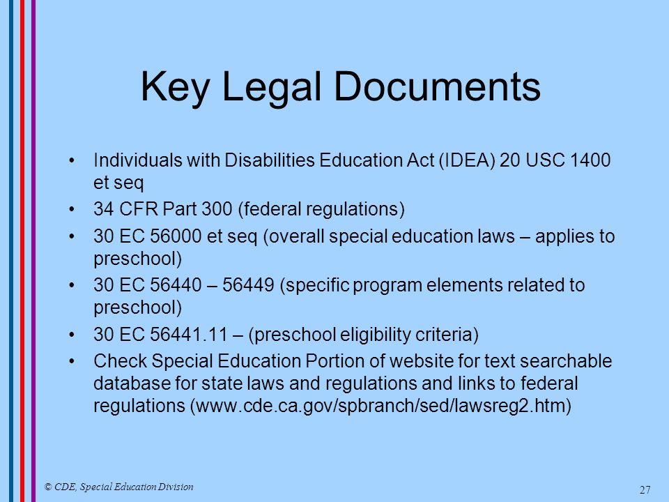 Key Legal Documents Individuals with Disabilities Education Act (IDEA) 20 USC 1400 et seq 34 CFR Part 300 (federal regulations) 30 EC 56000 et seq (ov