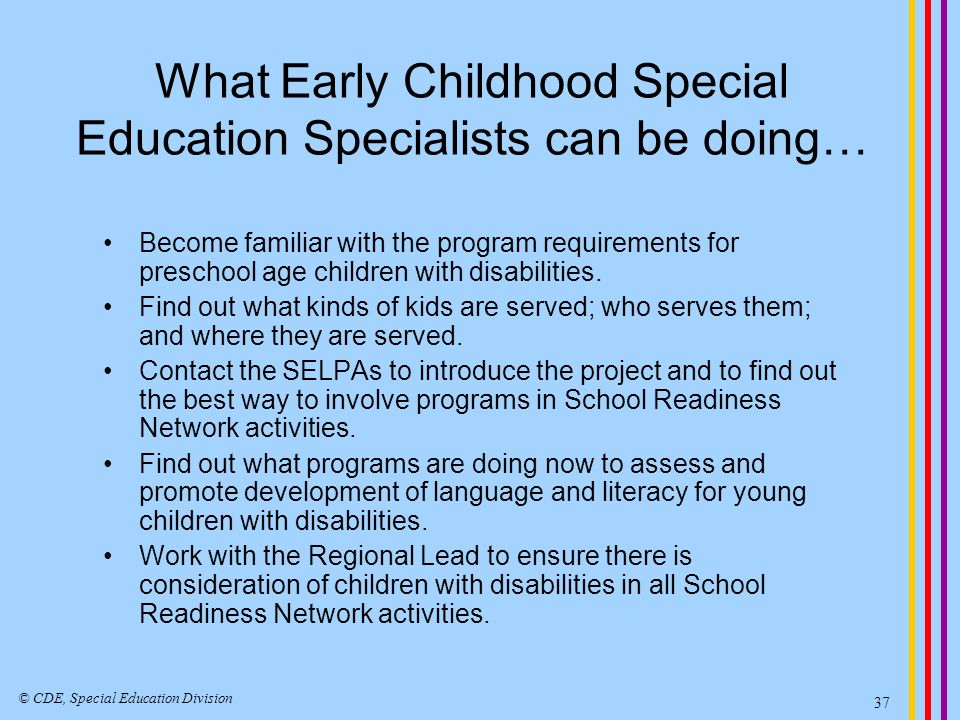 What Early Childhood Special Education Specialists can be doing… Become familiar with the program requirements for preschool age children with disabil