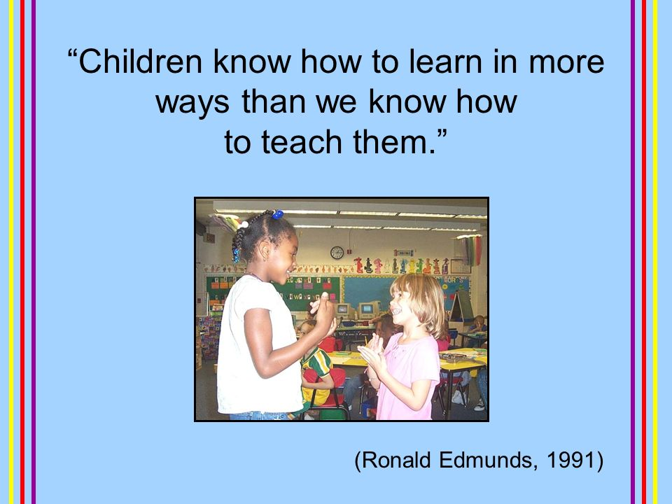 Children know how to learn in more ways than we know how to teach them. (Ronald Edmunds, 1991)
