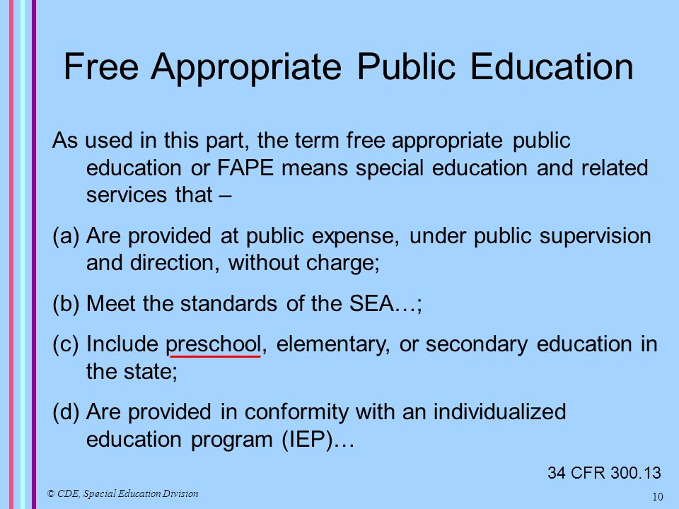 Free Appropriate Public Education As used in this part, the term free appropriate public education or FAPE means special education and related services that – (a)Are provided at public expense, under public supervision and direction, without charge; (b)Meet the standards of the SEA…; (c)Include preschool, elementary, or secondary education in the state; (d)Are provided in conformity with an individualized education program (IEP)… 34 CFR 300.13 © CDE, Special Education Division 10