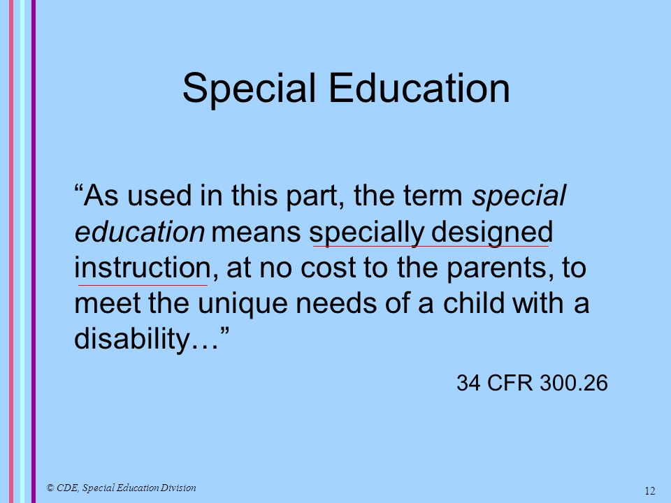 Special Education As used in this part, the term special education means specially designed instruction, at no cost to the parents, to meet the unique needs of a child with a disability… 34 CFR 300.26 © CDE, Special Education Division 12