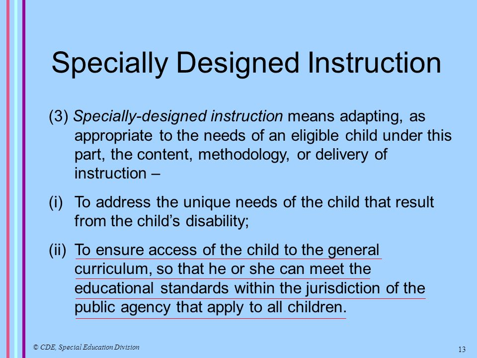 Specially Designed Instruction (3) Specially-designed instruction means adapting, as appropriate to the needs of an eligible child under this part, the content, methodology, or delivery of instruction – (i)To address the unique needs of the child that result from the childs disability; (ii)To ensure access of the child to the general curriculum, so that he or she can meet the educational standards within the jurisdiction of the public agency that apply to all children.