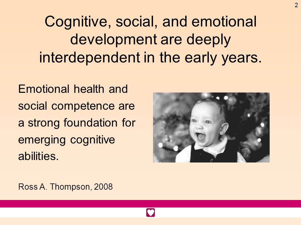 2 Cognitive, social, and emotional development are deeply interdependent in the early years. Emotional health and social competence are a strong found
