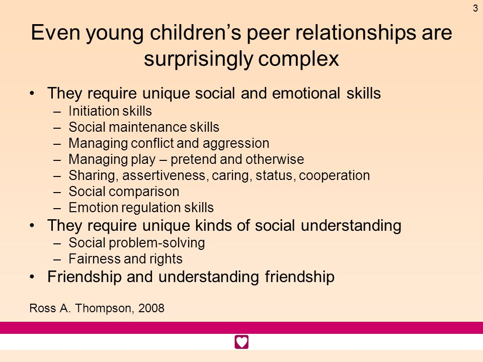 3 Even young childrens peer relationships are surprisingly complex They require unique social and emotional skills –Initiation skills –Social maintena