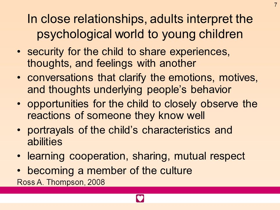 7 In close relationships, adults interpret the psychological world to young children security for the child to share experiences, thoughts, and feelin