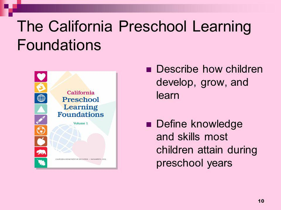 The California Preschool Learning Foundations Describe how children develop, grow, and learn Define knowledge and skills most children attain during p