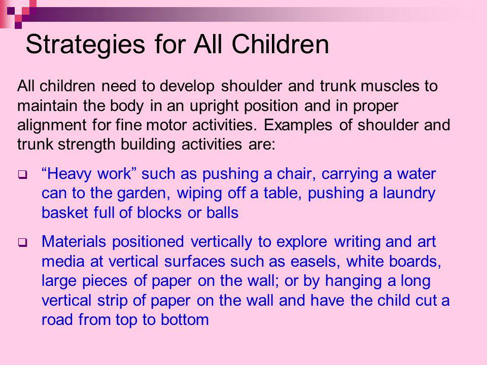 Strategies for All Children All children need to develop shoulder and trunk muscles to maintain the body in an upright position and in proper alignmen
