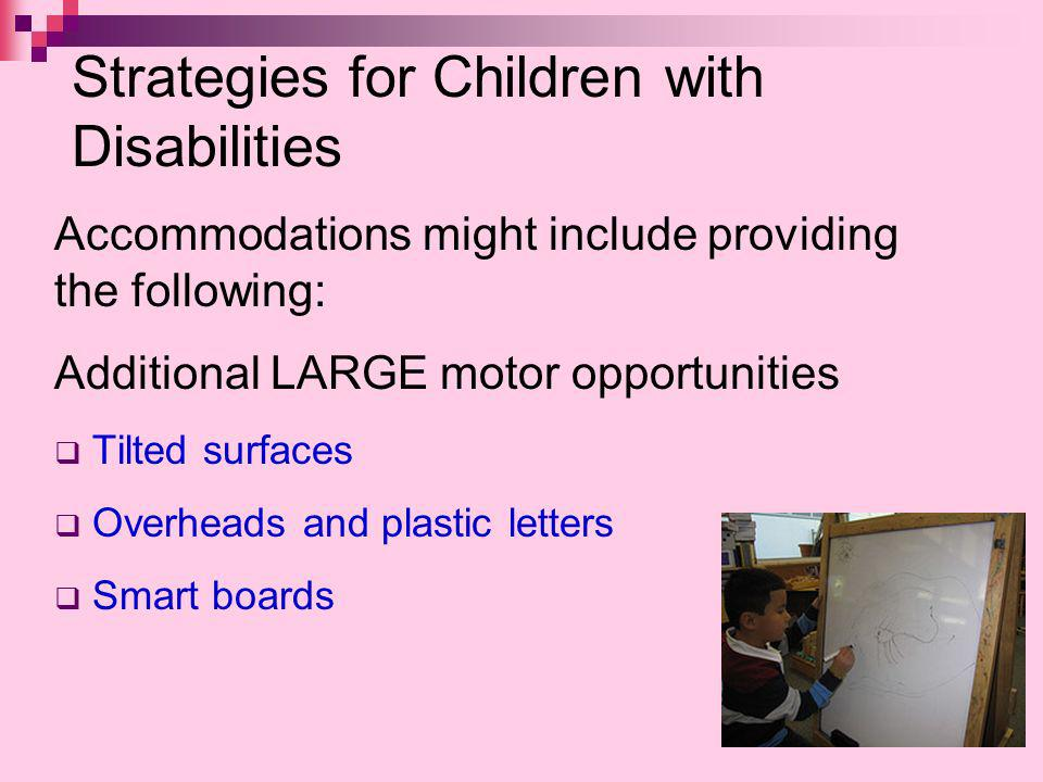 Strategies for Children with Disabilities Accommodations might include providing the following: Additional LARGE motor opportunities Tilted surfaces Overheads and plastic letters Smart boards