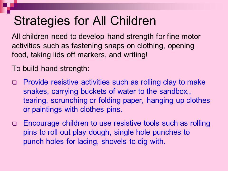 Strategies for All Children All children need to develop hand strength for fine motor activities such as fastening snaps on clothing, opening food, ta