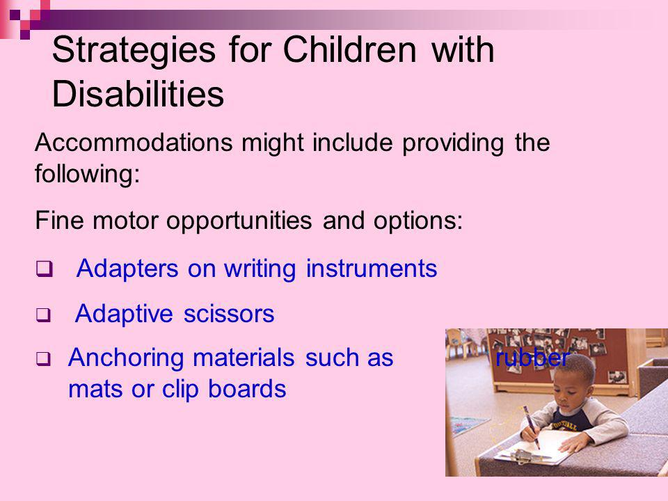 Strategies for Children with Disabilities Accommodations might include providing the following: Fine motor opportunities and options: Adapters on writing instruments Adaptive scissors Anchoring materials such as rubber mats or clip boards