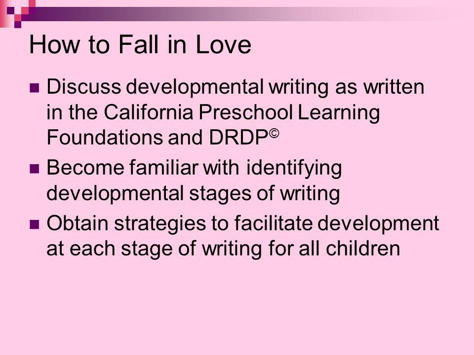 How to Fall in Love Discuss developmental writing as written in the California Preschool Learning Foundations and DRDP © Become familiar with identifying developmental stages of writing Obtain strategies to facilitate development at each stage of writing for all children