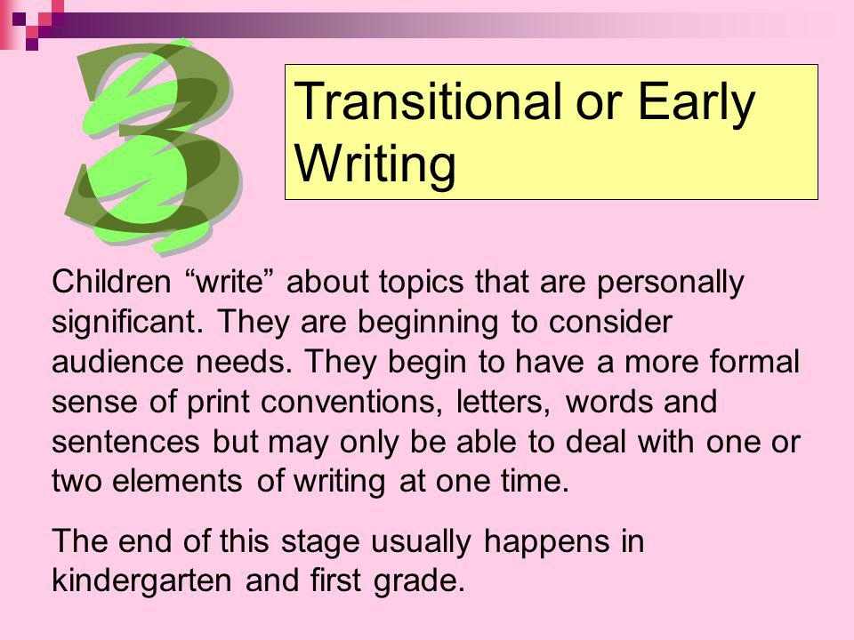 Transitional or Early Writing Children write about topics that are personally significant. They are beginning to consider audience needs. They begin t