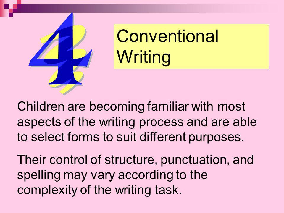 Conventional Writing Children are becoming familiar with most aspects of the writing process and are able to select forms to suit different purposes.