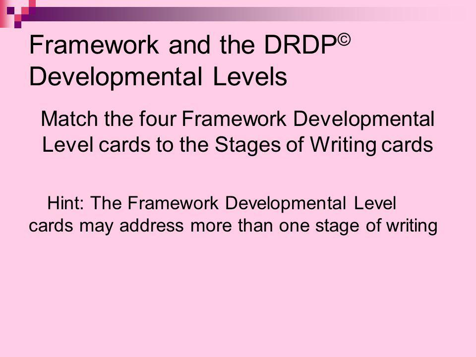 Framework and the DRDP © Developmental Levels Match the four Framework Developmental Level cards to the Stages of Writing cards Hint: The Framework Developmental Level cards may address more than one stage of writing