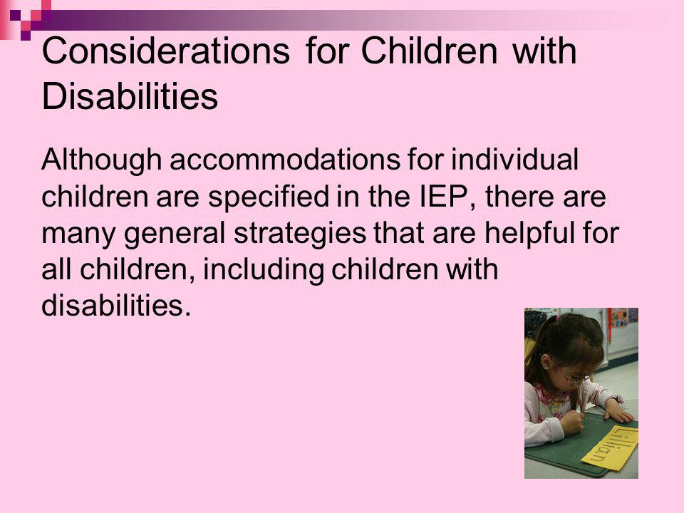 Considerations for Children with Disabilities Although accommodations for individual children are specified in the IEP, there are many general strategies that are helpful for all children, including children with disabilities.