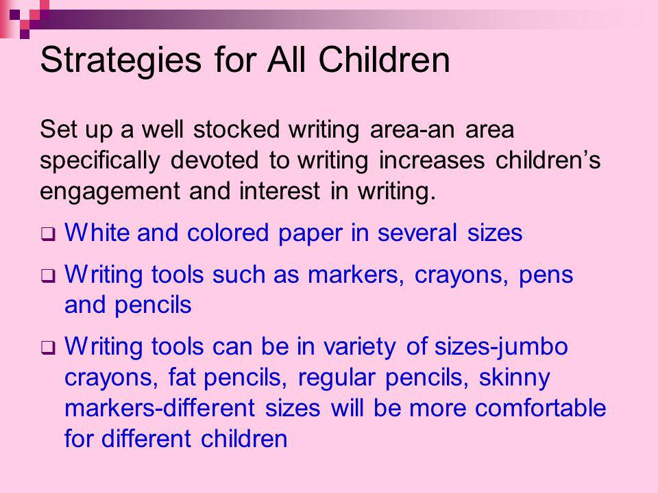 Strategies for All Children Set up a well stocked writing area-an area specifically devoted to writing increases childrens engagement and interest in