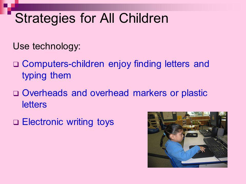 Strategies for All Children Use technology: Computers-children enjoy finding letters and typing them Overheads and overhead markers or plastic letters Electronic writing toys