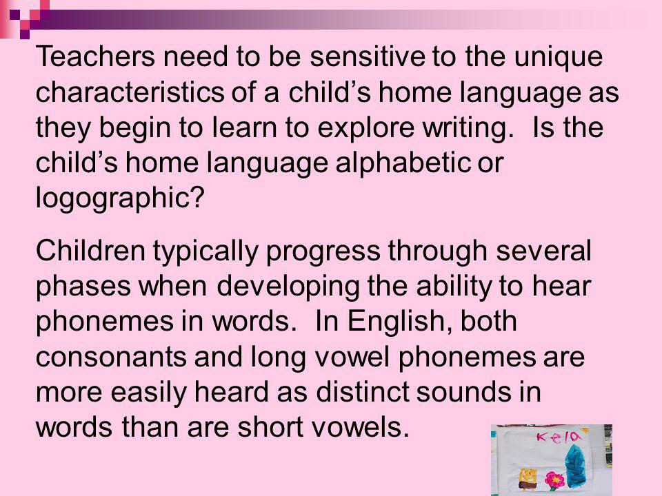 Teachers need to be sensitive to the unique characteristics of a childs home language as they begin to learn to explore writing. Is the childs home la