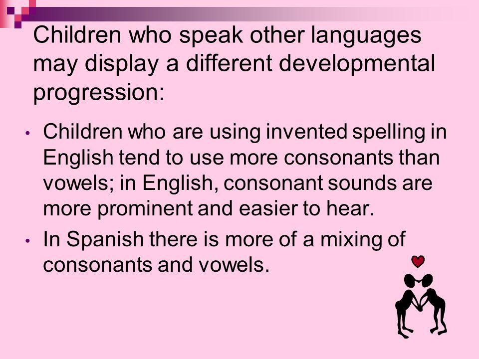 Children who speak other languages may display a different developmental progression: Children who are using invented spelling in English tend to use