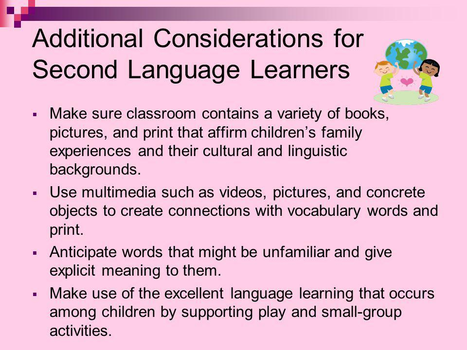 Additional Considerations for Second Language Learners Make sure classroom contains a variety of books, pictures, and print that affirm childrens family experiences and their cultural and linguistic backgrounds.