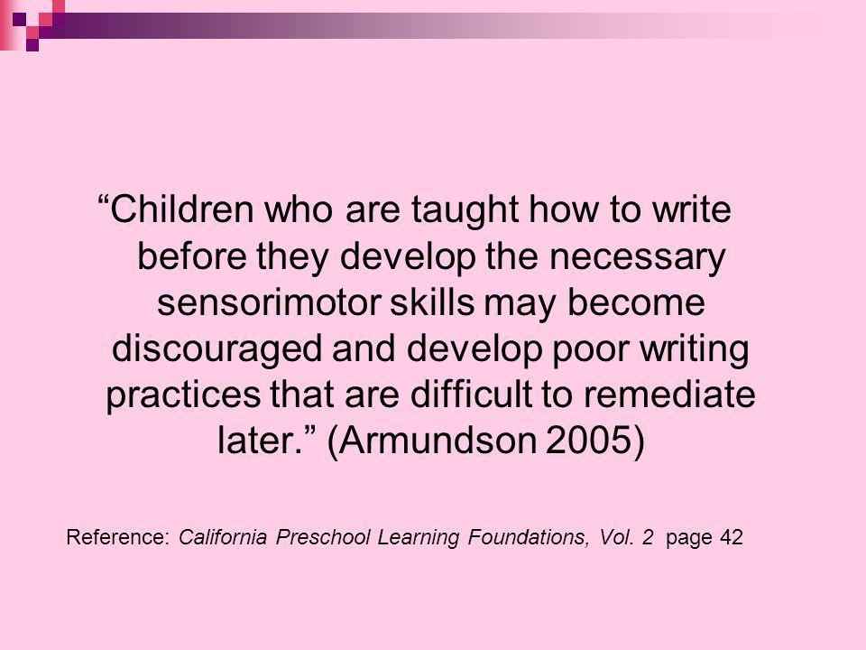 Children who are taught how to write before they develop the necessary sensorimotor skills may become discouraged and develop poor writing practices that are difficult to remediate later.