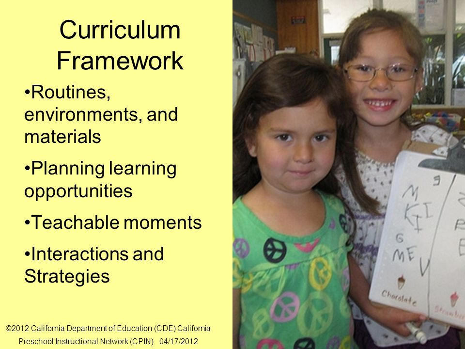 16 Curriculum Framework Routines, environments, and materials Planning learning opportunities Teachable moments Interactions and Strategies ©2012 Cali