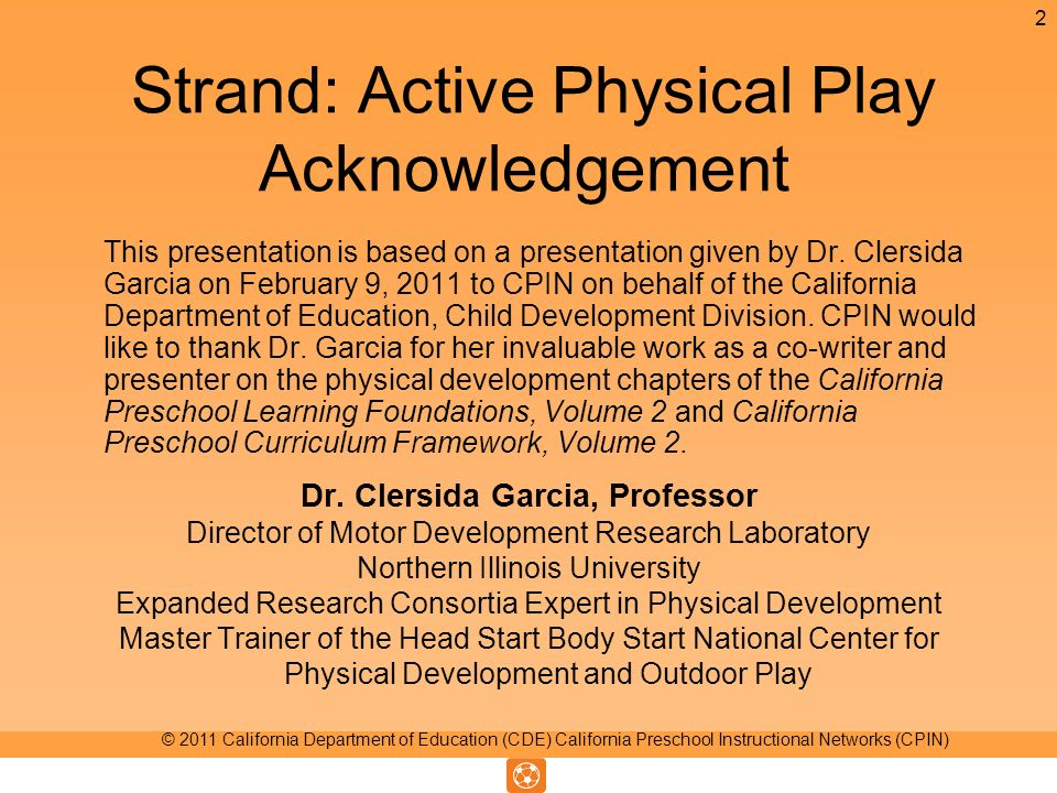 Strand: Active Physical Play Acknowledgement This presentation is based on a presentation given by Dr. Clersida Garcia on February 9, 2011 to CPIN on