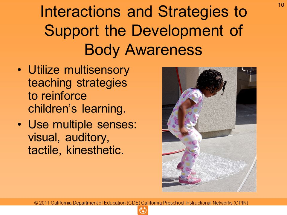 Interactions and Strategies to Support the Development of Body Awareness Utilize multisensory teaching strategies to reinforce childrens learning.