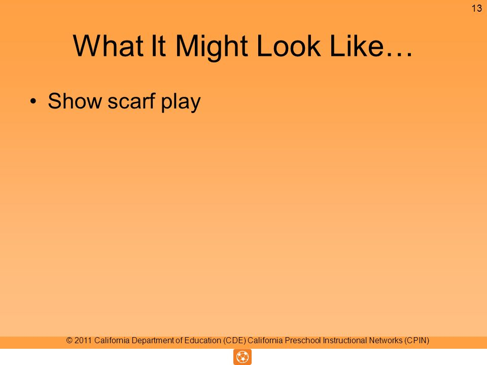 What It Might Look Like… Show scarf play 13 © 2011 California Department of Education (CDE) California Preschool Instructional Networks (CPIN)