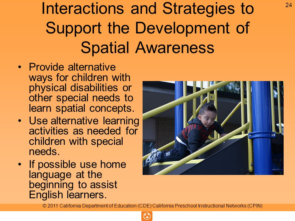 Interactions and Strategies to Support the Development of Spatial Awareness Provide alternative ways for children with physical disabilities or other special needs to learn spatial concepts.