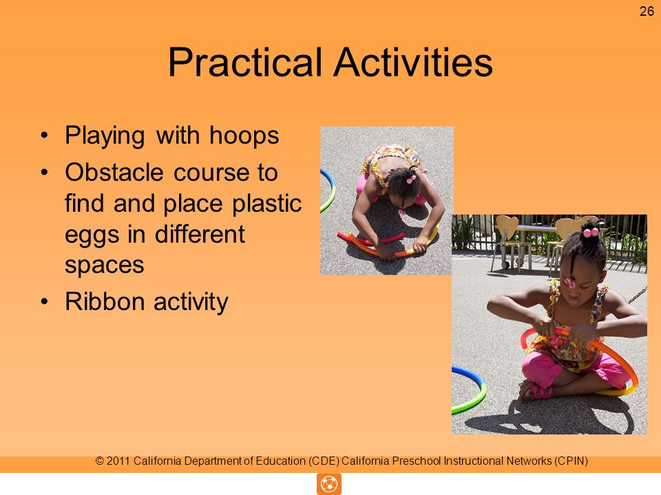 Practical Activities Playing with hoops Obstacle course to find and place plastic eggs in different spaces Ribbon activity 26 © 2011 California Department of Education (CDE) California Preschool Instructional Networks (CPIN)