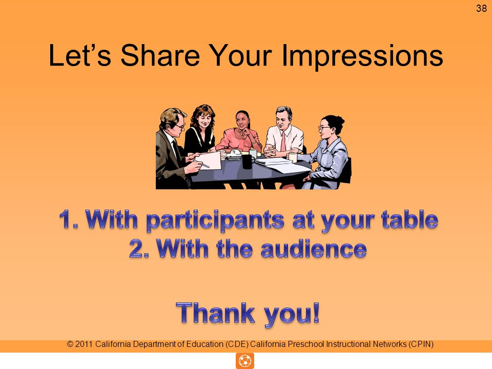 Lets Share Your Impressions 38 © 2011 California Department of Education (CDE) California Preschool Instructional Networks (CPIN)