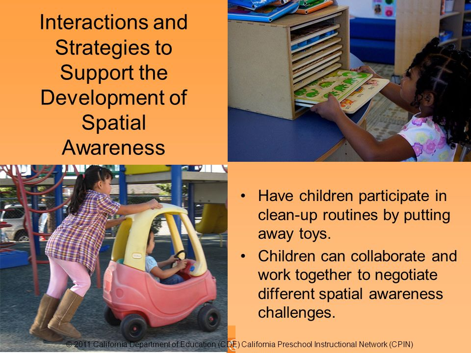 Interactions and Strategies to Support the Development of Spatial Awareness Have children participate in clean-up routines by putting away toys.