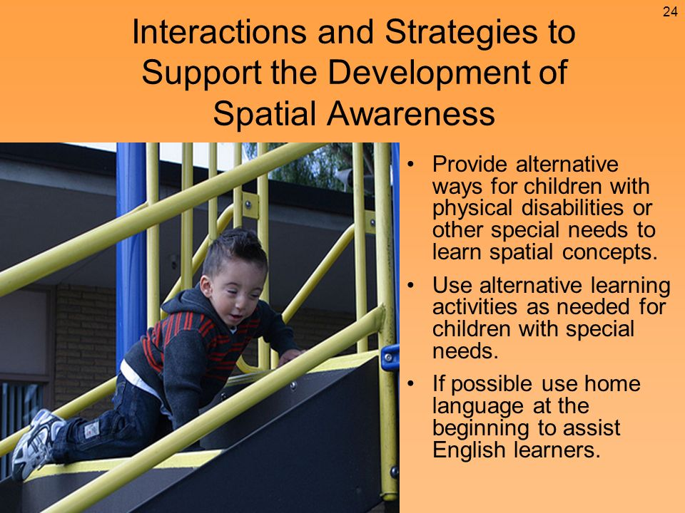 Provide alternative ways for children with physical disabilities or other special needs to learn spatial concepts.