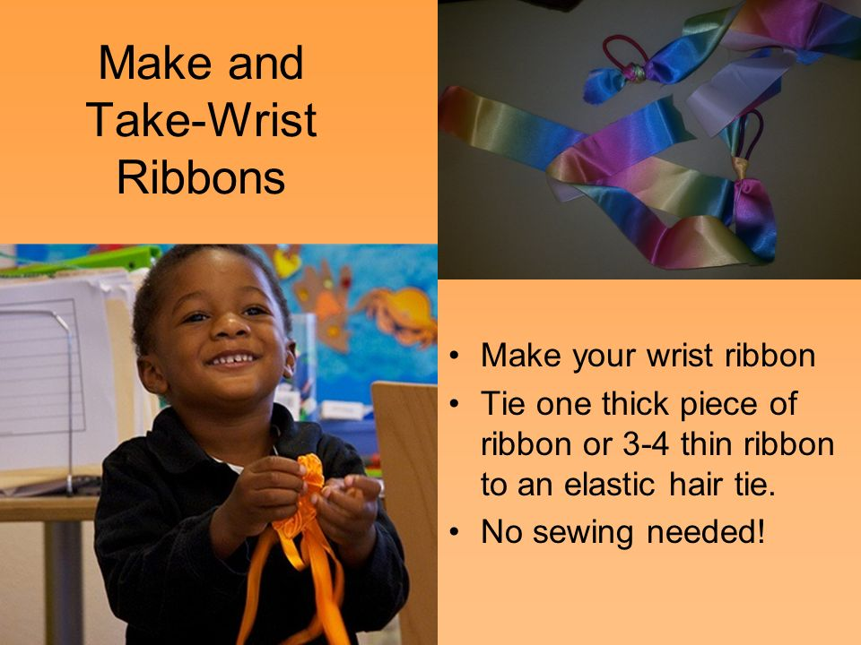 Make and Take-Wrist Ribbons 40 © 2011 California Department of Education (CDE) California Preschool Instructional Network (CPIN) Make your wrist ribbon Tie one thick piece of ribbon or 3-4 thin ribbon to an elastic hair tie.