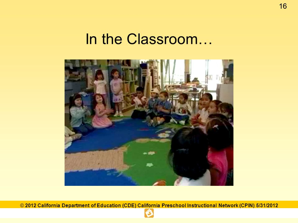 16 © 2012 California Department of Education (CDE) California Preschool Instructional Network (CPIN) 5/31/2012 In the Classroom…