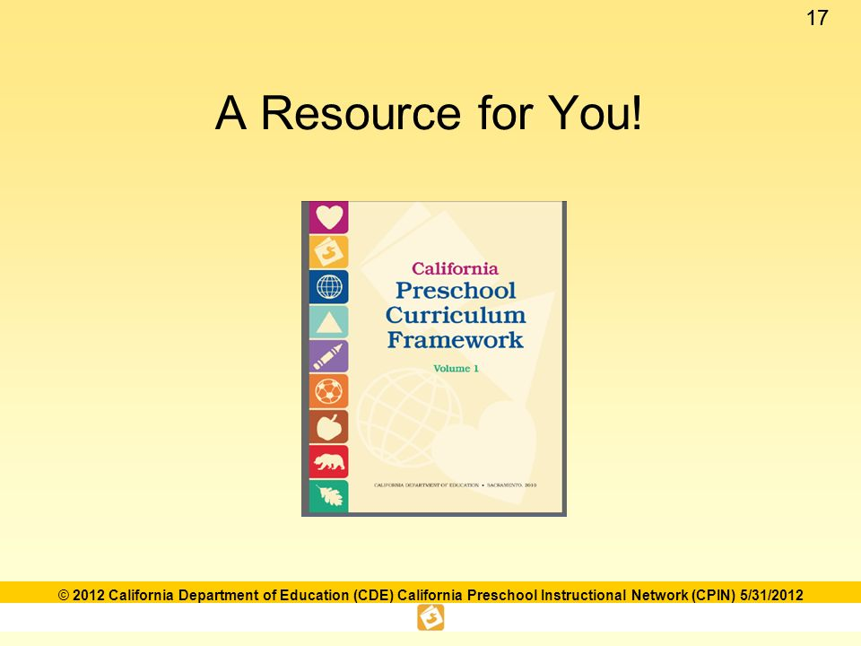 17 © 2012 California Department of Education (CDE) California Preschool Instructional Network (CPIN) 5/31/2012 A Resource for You!