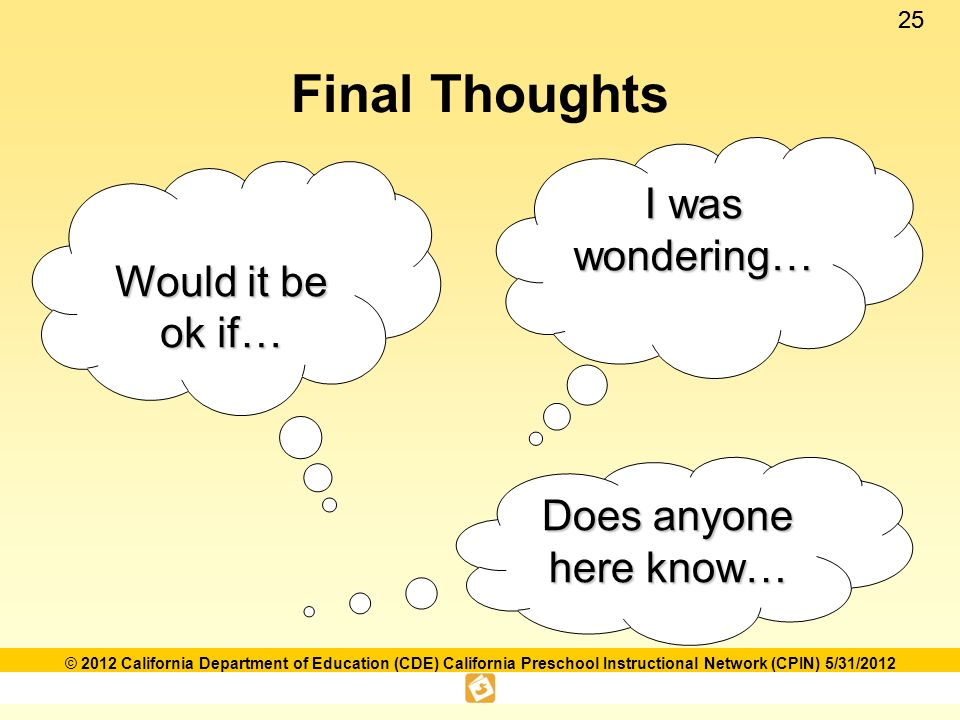 25 © 2012 California Department of Education (CDE) California Preschool Instructional Network (CPIN) 5/31/2012 Final Thoughts I was wondering… Would it be ok if… Does anyone here know…