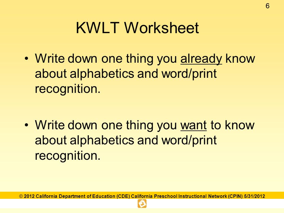 66 © 2012 California Department of Education (CDE) California Preschool Instructional Network (CPIN) 5/31/2012 KWLT Worksheet Write down one thing you already know about alphabetics and word/print recognition.